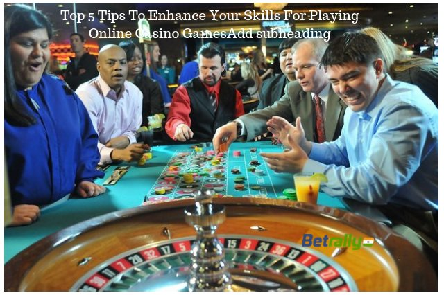 Top 5 Tips To Enhance Your Skills For Playing Online Casino Games