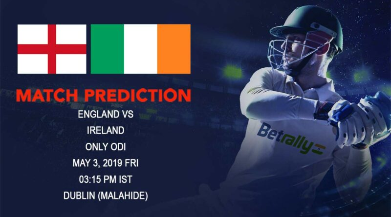 Cricket Prediction England tour of Ireland 2019 – England vs Ireland – England take on Ireland as the countdown to World Cup begins