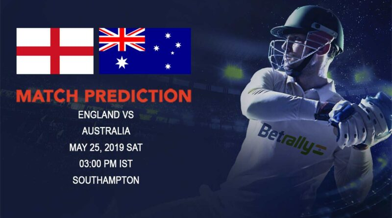 Cricket Prediction ICC World Cup Warm-up Matches 2019 – England vs Australia – Arch-rivals England and Australia prepare for the bigger battle ahead